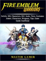 Fire Emblem Warriors: Switch, 3DS, Characters, DLC, Seals, Tiers, Costumes, Armor, Characters, Weapons, Tips, Game Guide Unofficial - Master Gamer