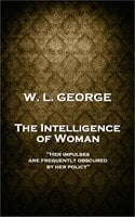 The Intelligence of Woman - W. L. George