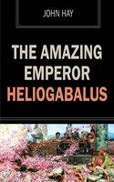 The Amazing Emperor Heliogabalus - John Hay