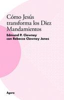 Cómo Jesús transforma los Diez Mandamientos - Edmund P. Clowney, Rebecca Clowney Jones