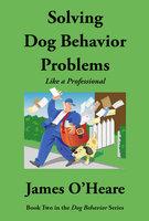 Solving Dog Behavior Problems Like A Professional - James O'Heare