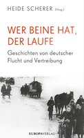 Wer Beine hat, der laufe: Geschichten von deutscher Flucht und Vertreibung - Heide Scherer