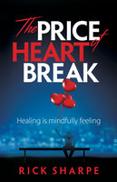 The Price of Heartbreak: Healing is mindfully feeling - Rick Sharpe