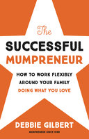 The Successful Mumpreneur: How to work flexibly around your family doing what you love - Debbie Gilbert