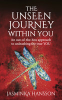 The Unseen Journey Within You: An out-of-the-box approach to unleashing the true YOU - Jasminka Hansson