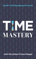 Time Mastery: Banish Time Management Forever - Karen Meager, John McLachlan