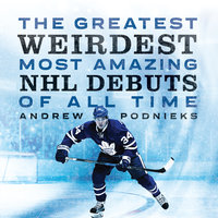 The Greatest, Weirdest, Most Amazing NHL Debuts of All Time - Andrew Podnieks