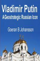 Vladimir Putin: A Geostrategic Russian Icon - Goeran B. Johansson