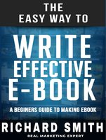 The Easy Way To Write Effective Ebook: A Beginners Guide To Making Ebook - Richard Smith
