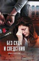Без суда и следствия - Ирина Лобусова