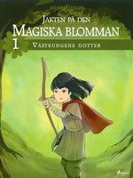 Jakten på den magiska blomman 1: Västkungens dotter - Anette Ellegaard