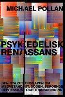 Psykedelisk renässans : Den nya vetenskapen om medvetandet, döden, beroende, depression och transcendens - Michael Pollan