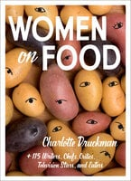 Women on Food: Charlotte Druckman and 115 Writers, Chefs, Critics, Television Stars, and Eaters - Charlotte Druckman