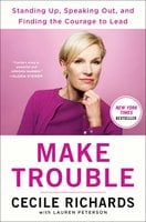 Make Trouble: Standing Up, Speaking Out, and Finding the Courage to Lead--My Life Story - Cecile Richards