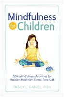 Mindfulness for Children: 150+ Mindfulness Activities for Happier, Healthier, Stress-Free Kids - Tracy Daniel