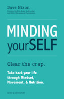 Minding Yourself: Clear the crap. Take back your life through Mindset, Movement, & Nutrition - Dave Nixon