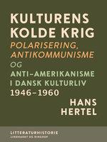Kulturens kolde krig. Polarisering, antikommunisme og anti-amerikanisme i dansk kulturliv 1946-1960 - Hans Hertel