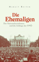 Die Ehemaligen: Der Nationalsozialismus und die Anfänge der FPÖ - Margit Reiter