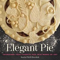 Elegant Pie: Transform Your Favorite Pies into Works of Art - Karin Pfeiff-Boschek