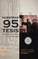 Nuestras 95 tesis. A quinientos años de la reforma - Alberto L. García, Justo L. Gonzáles