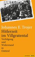 Hitlerzeit im Villgratental: Verfolgung und Widerstand in Osttirol - Johannes E. Trojer