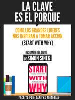 La Clave Es El Porque: Como Los Grandes Lideres Inspiran A Tomar Accion (Start With Why) - Resumen Del Libro De Simon Sinek - Sapiens Editorial