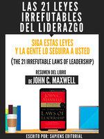 Las 21 Leyes Irrefutables Del Liderazgo: Siga Estas Leyes Y La Gente Lo Seguira A Usted (The 21 Irrefutable Laws Of Leadership) - Resumen Del Libro De John C. Maxwell - Sapiens Editorial