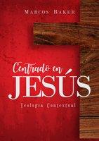 Centrado en Jesús: Teología Contextual - Marcos Baker