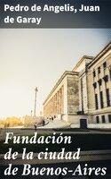 Fundación de la ciudad de Buenos-Aires - Pedro de Angelis, Juan de Garay
