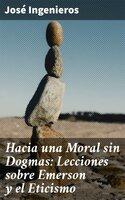Hacia una Moral sin Dogmas: Lecciones sobre Emerson y el Eticismo - José Ingenieros