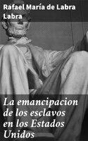La emancipacion de los esclavos en los Estados Unidos - Rafael María de Rafael Labra