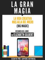 La Gran Magia: La Vida Creativa Mas Alla Del Miedo (Big Magic) - Resumen Del Libro De Elizabeth Gilbert - Sapiens Editorial
