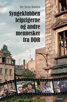 Syngeklubben, Leipzigerne og andre mennesker fra DDR - Ole Steen Hansen