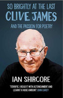 So Brightly at the Last: Clive James and the Passion for Poetry - Ian Shircore