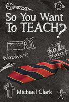 So You Want To Teach? - Michael Clark
