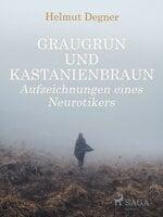 Graugrün und Kastanienbraun: Aufzeichnungen eines Neurotikers - Helmut Degner
