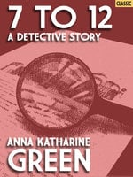 7 to 12: A Detective Story - Anna Katharine Green