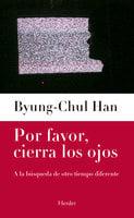 Por favor, cierra los ojos - Byung-Chul Han