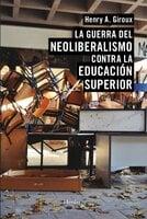 La guerra del neoliberalismo contra la educación superior - Henry A. Giroux