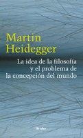 La idea de la filosofía y el problema de la concepción del mundo - Martin Heidegger