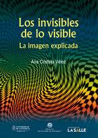 Los invisibles de lo visible: La imagen explicada - Ana Cristina Vélez