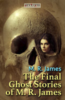 The Final Ghost Stories of M. R. James - M.R. James