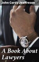 A Book About Lawyers - John Cordy Jeaffreson