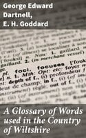 A Glossary of Words used in the Country of Wiltshire - George Edward Dartnell, E.H. Goddard