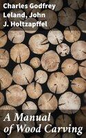 A Manual of Wood Carving - Charles Godfrey Leland, John J. Holtzapffel