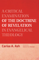 A Critical Examination of the Doctrine of Revelation in Evangelical Theology - Carisa A. Ash