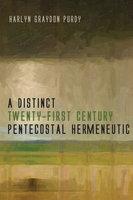 A Distinct Twenty-First Century Pentecostal Hermeneutic - Harlyn Graydon Purdy