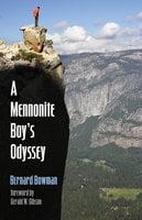 A Mennonite Boy's Odyssey - Bernard (Bernie) D. Bowman