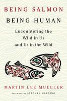 Being Salmon, Being Human - Martin Lee Mueller