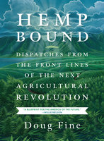 Hemp Bound: Dispatches from the Front Lines of the Next Agricultural Revolution - Doug Fine